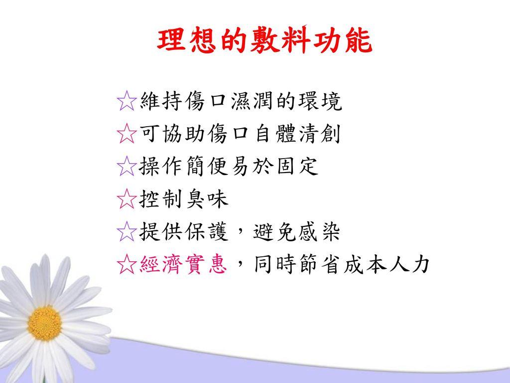 理想的敷料功能 ☆維持傷口濕潤的環境 ☆可協助傷口自體清創 ☆操作簡便易於固定 ☆控制臭味 ☆提供保護,避免感染