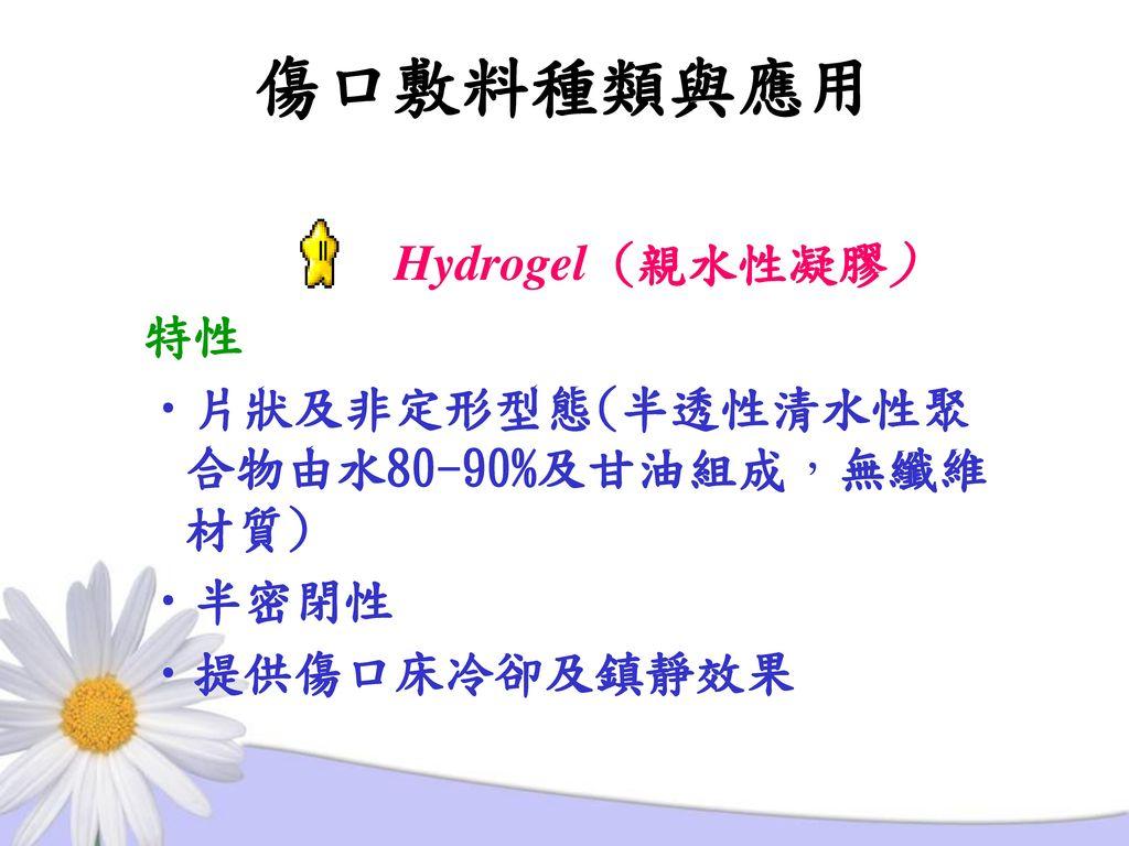 傷口敷料種類與應用 Hydrogel (親水性凝膠) 特性 片狀及非定形型態(半透性清水性聚合物由水80-90%及甘油組成,無纖維材質)