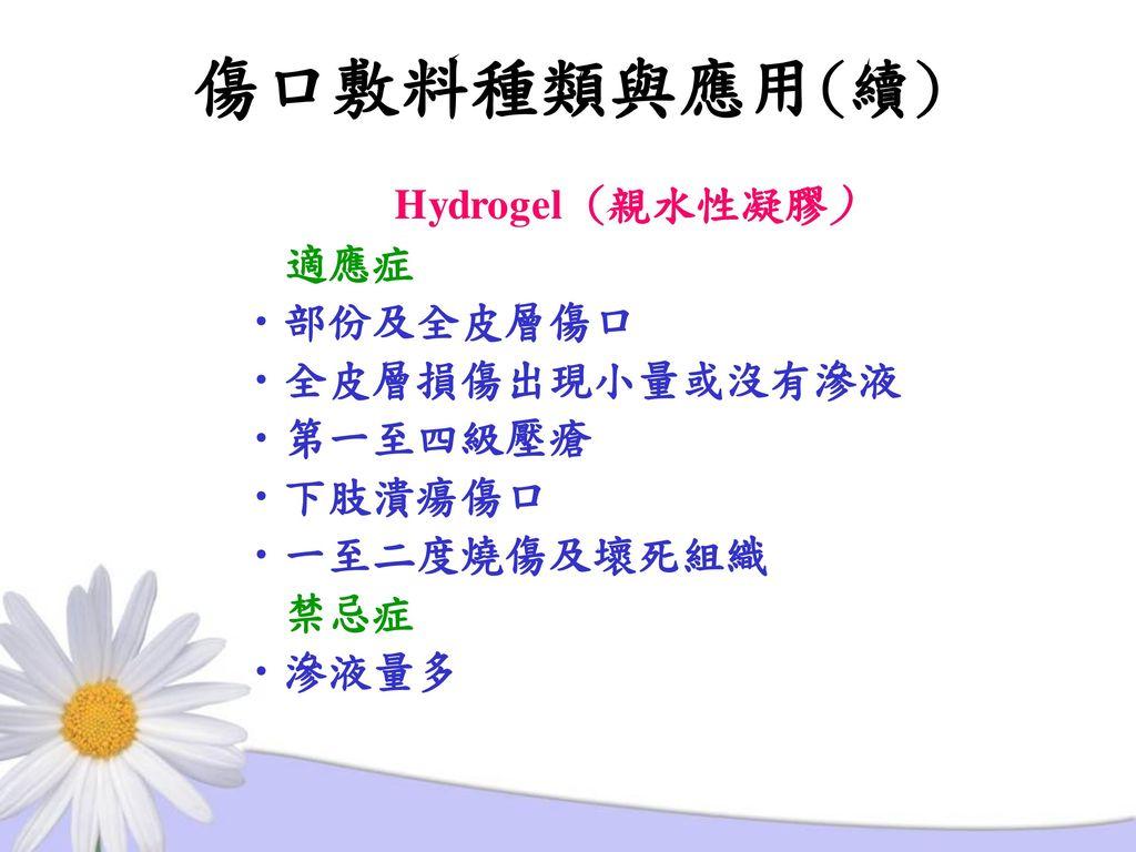 傷口敷料種類與應用(續) Hydrogel (親水性凝膠) 適應症 部份及全皮層傷口 全皮層損傷出現小量或沒有滲液 第一至四級壓瘡