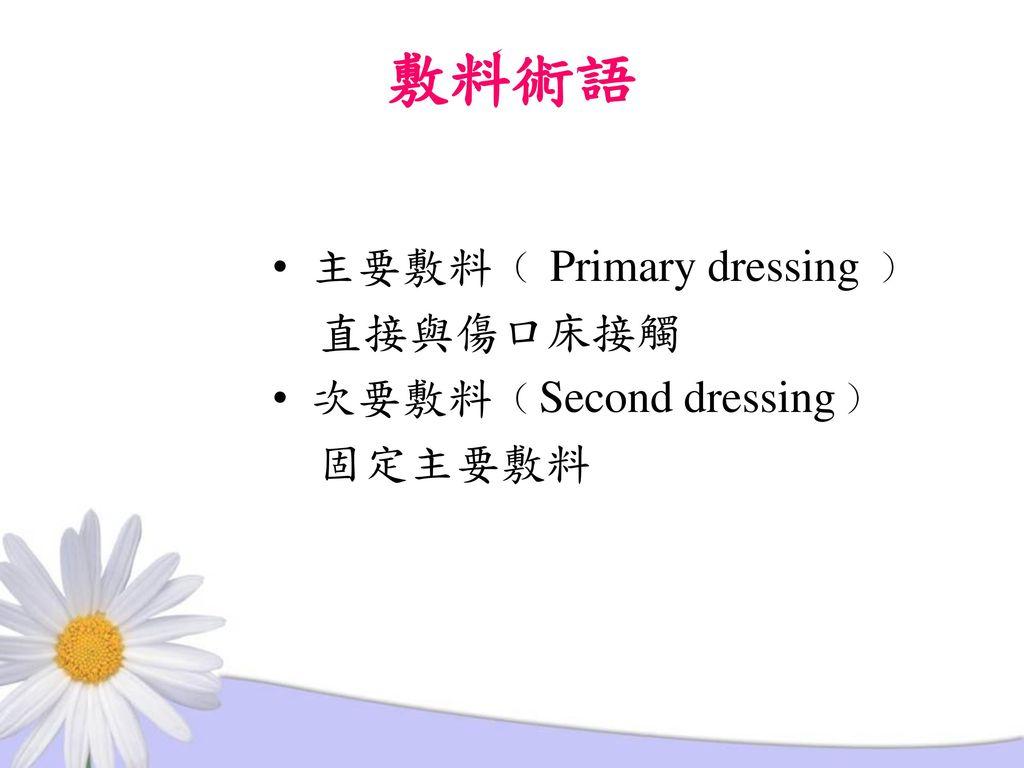 敷料術語 主要敷料﹙ Primary dressing ﹚ 直接與傷口床接觸 次要敷料﹙Second dressing﹚ 固定主要敷料