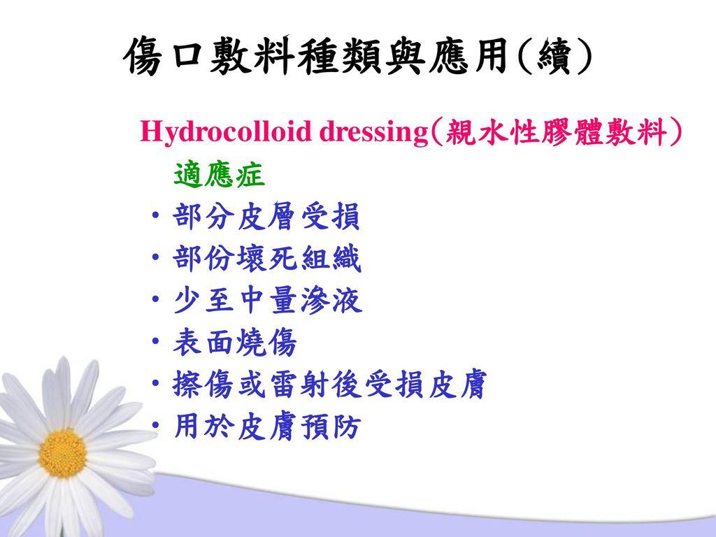 傷口敷料種類與應用(續) Hydrocolloid dressing(親水性膠體敷料) 適應症 部分皮層受損 部份壞死組織 少至中量滲液