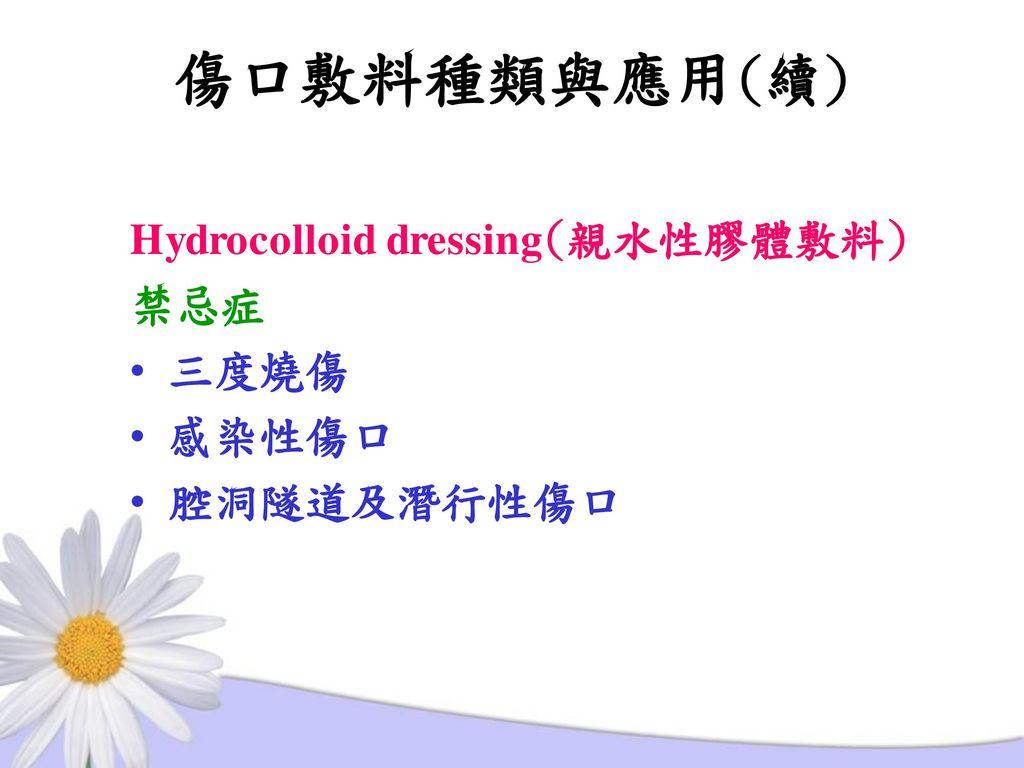 傷口敷料種類與應用(續) Hydrocolloid dressing(親水性膠體敷料) 禁忌症 三度燒傷 感染性傷口 腔洞隧道及潛行性傷口