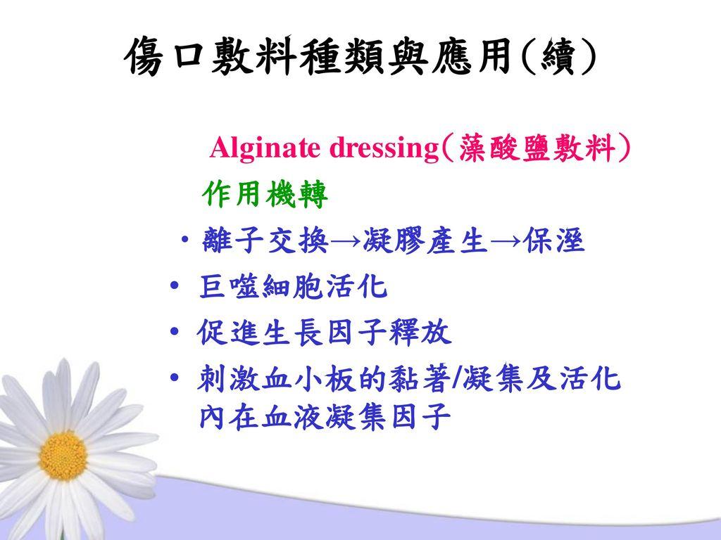 傷口敷料種類與應用(續) Alginate dressing(藻酸鹽敷料) 作用機轉 離子交換→凝膠產生→保溼 巨噬細胞活化