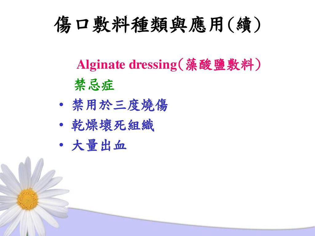 傷口敷料種類與應用(續) Alginate dressing(藻酸鹽敷料) 禁忌症 禁用於三度燒傷 乾燥壞死組織 大量出血