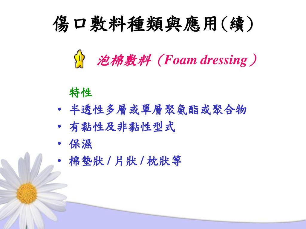 傷口敷料種類與應用(續) 泡棉敷料(Foam dressing) 特性 半透性多層或單層聚氨酯或聚合物 有黏性及非黏性型式 保濕