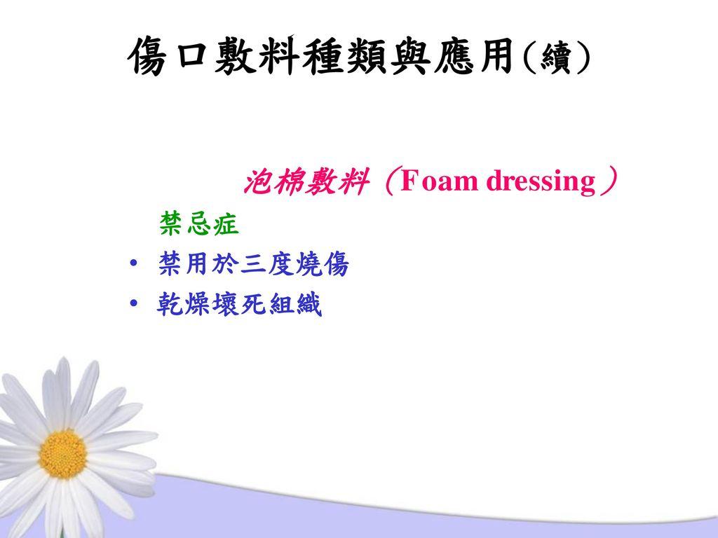 傷口敷料種類與應用(續) 泡棉敷料(Foam dressing) 禁忌症 禁用於三度燒傷 乾燥壞死組織