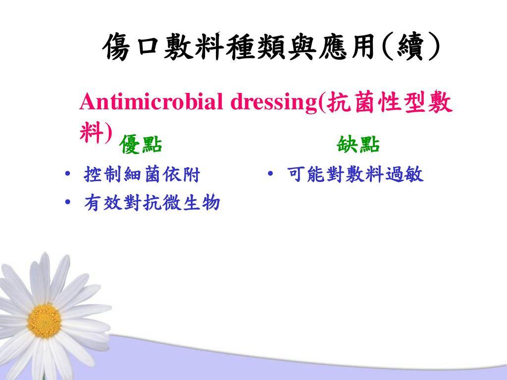 傷口敷料種類與應用(續) Antimicrobial dressing(抗菌性型敷料) 優點 控制細菌依附 有效對抗微生物 缺點