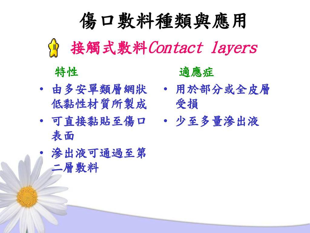 傷口敷料種類與應用 接觸式敷料Contact layers 特性 由多安單類層網狀低黏性材質所製成 可直接黏貼至傷口表面