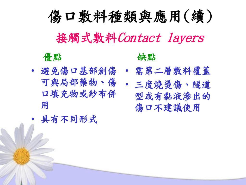 傷口敷料種類與應用(續) 接觸式敷料Contact layers 優點 避免傷口基部創傷可與局部藥物、傷口填充物或紗布併用 具有不同形式
