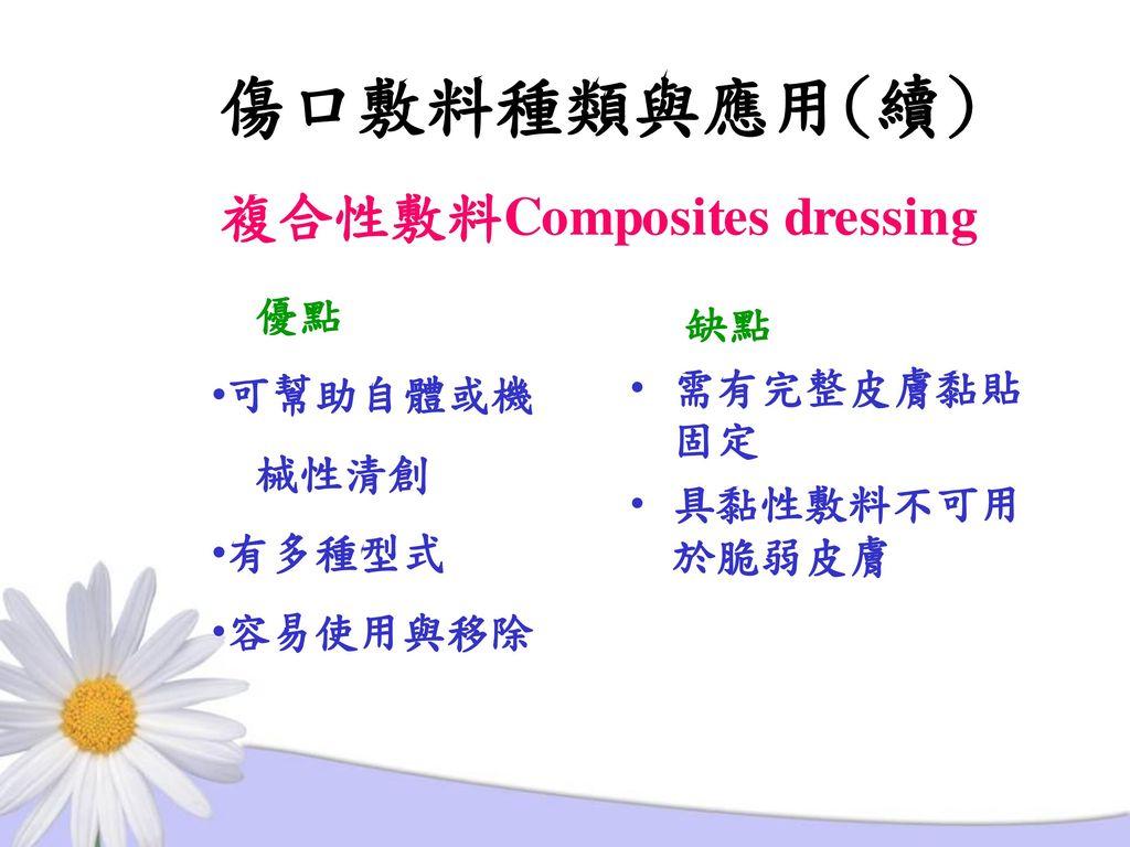 傷口敷料種類與應用(續) 複合性敷料Composites dressing 優點 缺點 可幫助自體或機 需有完整皮膚黏貼固定 械性清創