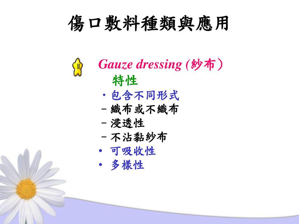 傷口敷料種類與應用 Gauze dressing (紗布) 特性 包含不同形式 –織布或不織布 –浸透性 –不沾黏紗布 可吸收性 多樣性