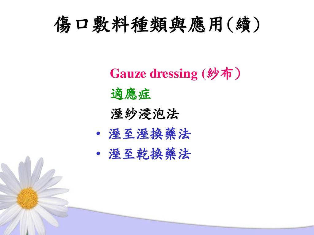 傷口敷料種類與應用(續) Gauze dressing (紗布) 適應症 溼紗浸泡法 溼至溼換藥法 溼至乾換藥法