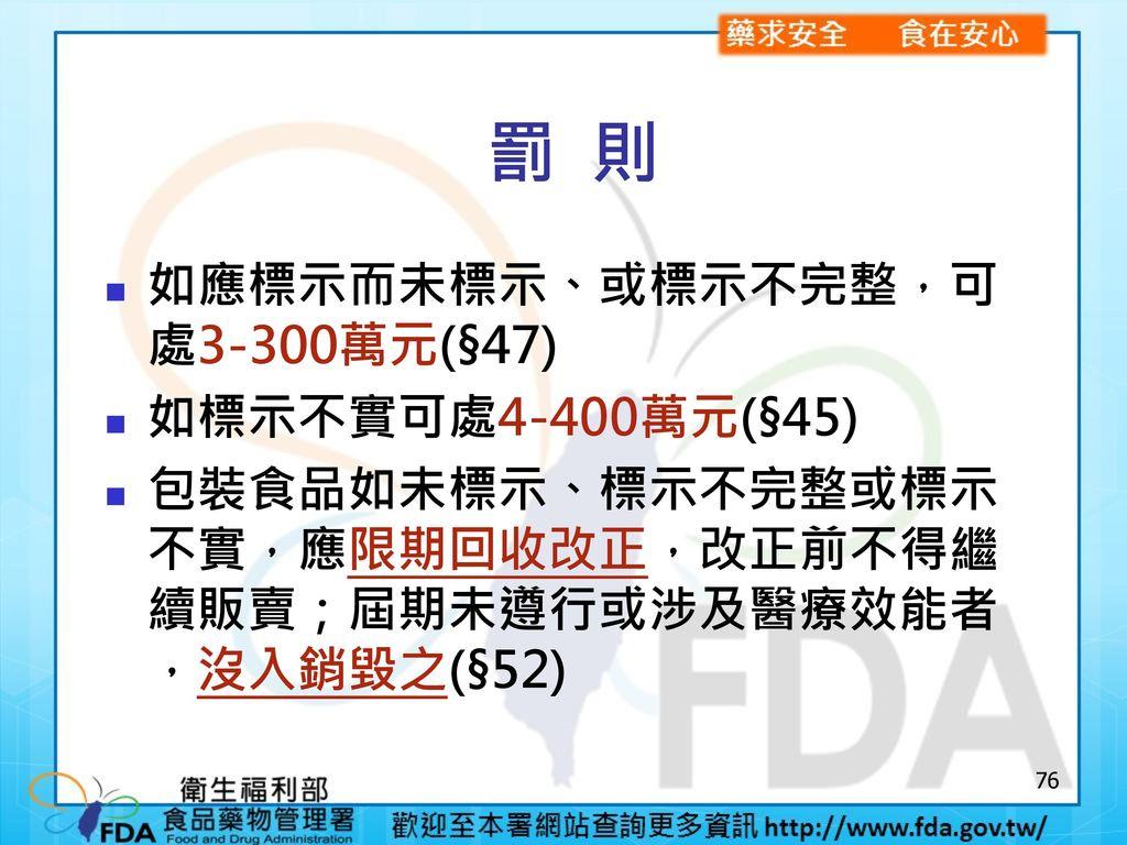 罰 則 如應標示而未標示、或標示不完整,可處3-300萬元(§47) 如標示不實可處4-400萬元(§45)