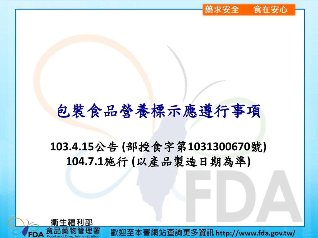 包裝食品營養標示應遵行事項 103.4.15公告 (部授食字第1031300670號) 104.7.1施行 (以產品製造日期為準)