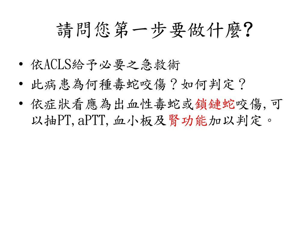 請問您第一步要做什麼 依ACLS給予必要之急救術 此病患為何種毒蛇咬傷?如何判定?