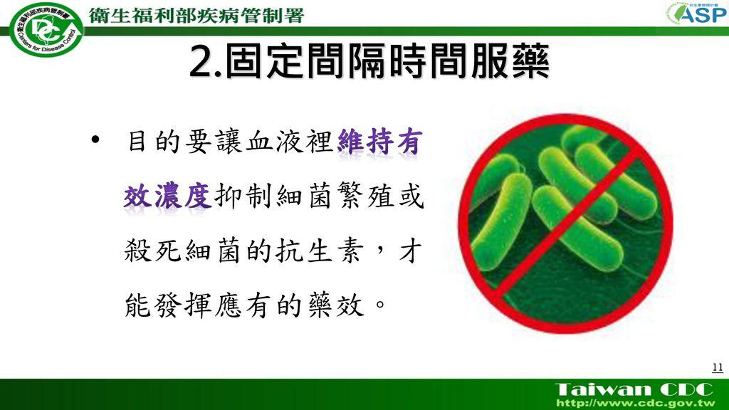 2.固定間隔時間服藥 目的要讓血液裡維持有 效濃度抑制細菌繁殖或 殺死細菌的抗生素,才 能發揮應有的藥效。