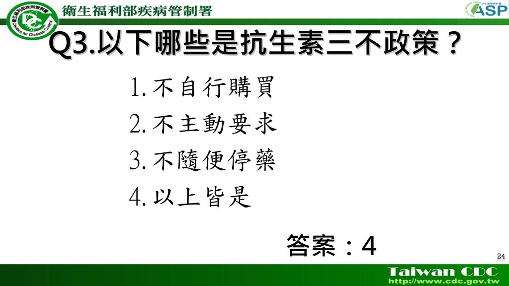 Q3.以下哪些是抗生素三不政策? 不自行購買 不主動要求 不隨便停藥 以上皆是 答案:4