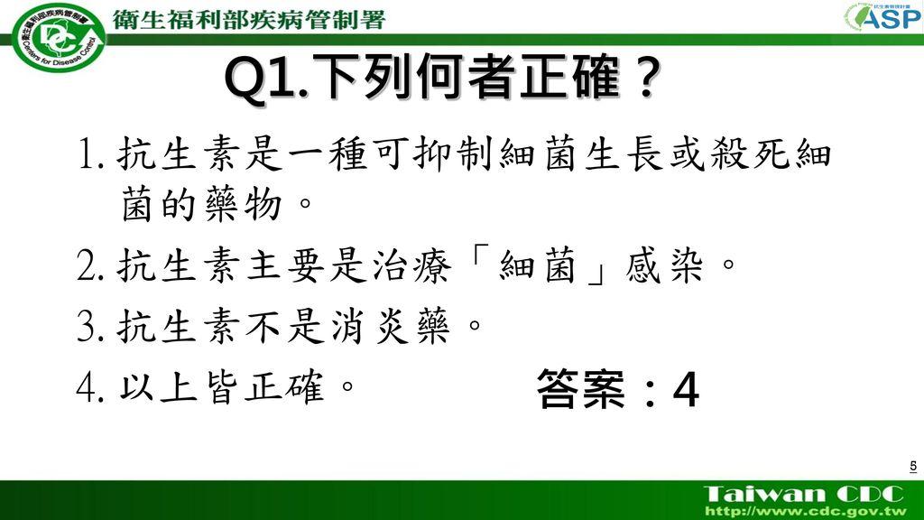 Q1.下列何者正確? 答案:4 抗生素是一種可抑制細菌生長或殺死細菌的藥物。 抗生素主要是治療「細菌」感染。 抗生素不是消炎藥。