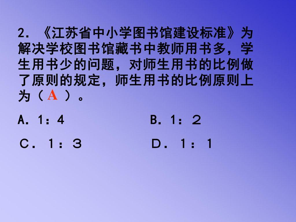 2.《江苏省中小学图书馆建设标准》为解决学校图书馆藏书中教师用书多,学生用书少的问题,对师生用书的比例做了原则的规定,师生用书的比例原则上为( )。