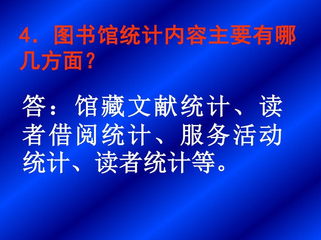 答:馆藏文献统计、读者借阅统计、服务活动统计、读者统计等。