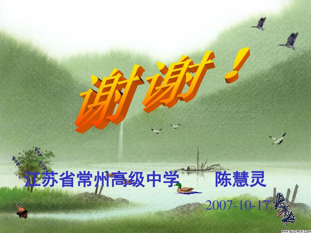 谢谢! 江苏省常州高级中学 陈慧灵 2007-10-17