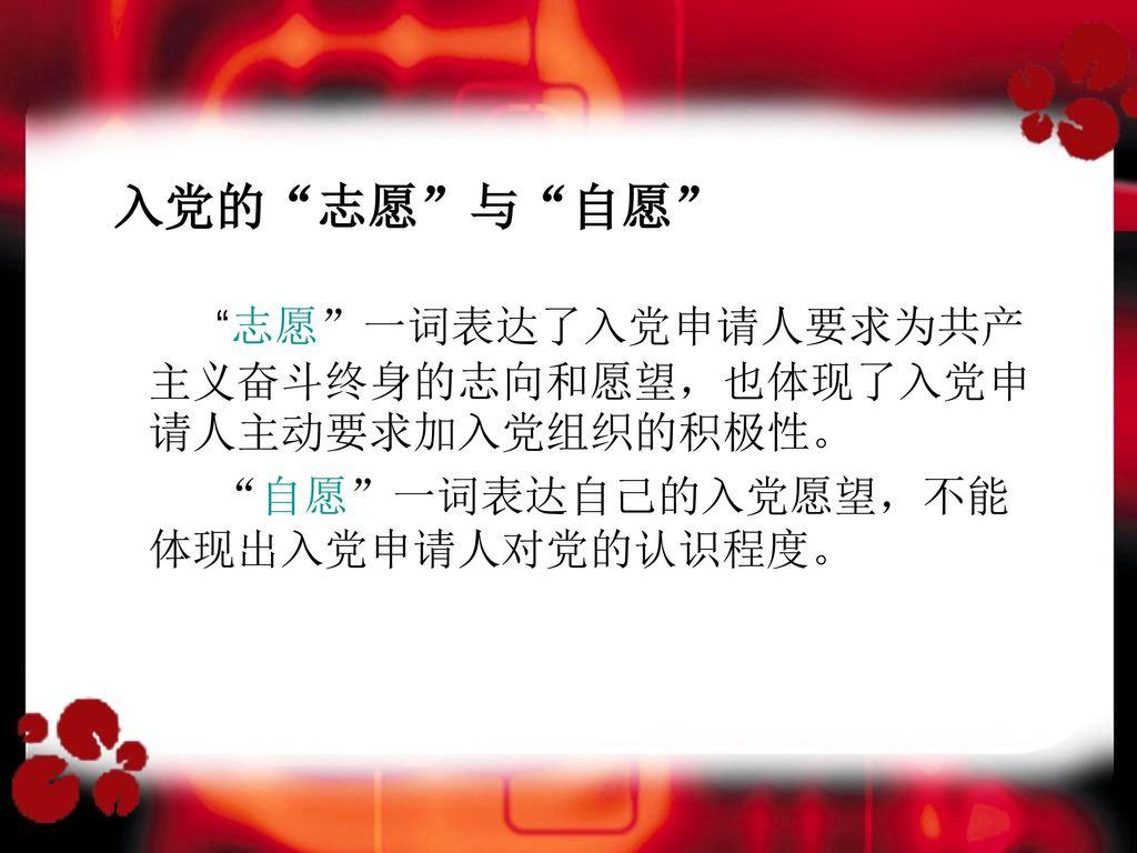 入党的 志愿 与 自愿 志愿 一词表达了入党申请人要求为共产主义奋斗终身的志向和愿望,也体现了入党申请人主动要求加入党组织的积极性。