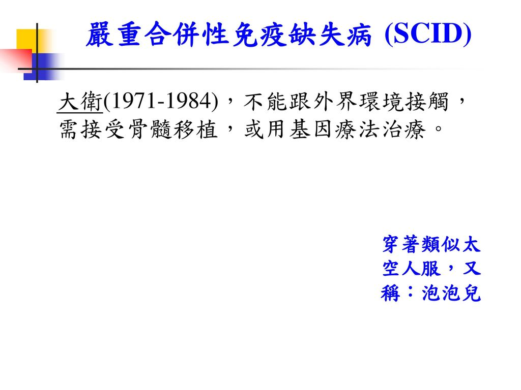 嚴重合併性免疫缺失病 (SCID) 大衛(1971-1984),不能跟外界環境接觸, 需接受骨髓移植,或用基因療法治療。