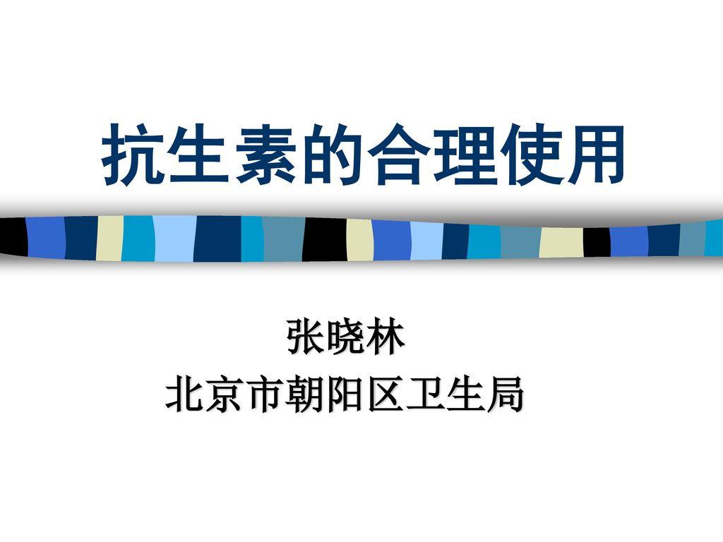 抗生素的合理使用 张晓林 北京市朝阳区卫生局