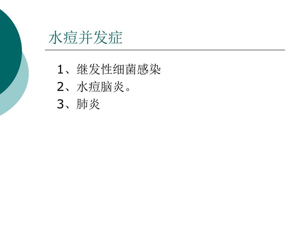 水痘并发症 1、继发性细菌感染 2、水痘脑炎。 3、肺炎