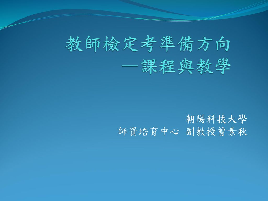 教師檢定考準備方向 —課程與教學 朝陽科技大學 師資培育中心 副教授曾素秋