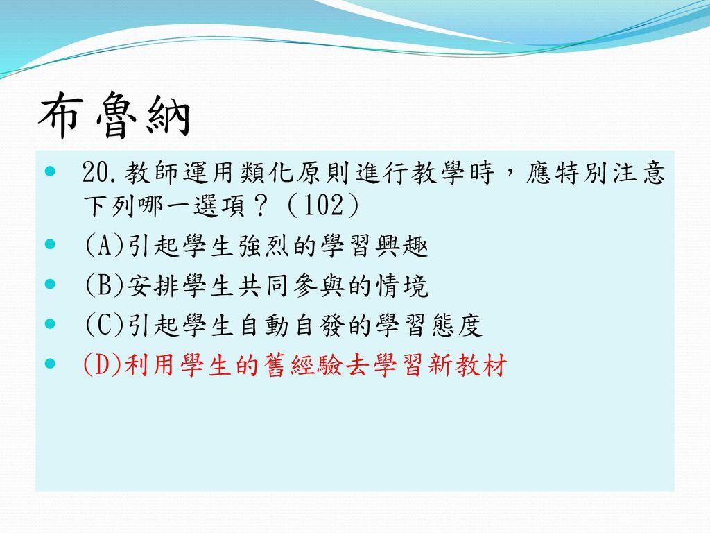布魯納 20.教師運用類化原則進行教學時,應特別注意 下列哪一選項?(102) (A)引起學生強烈的學習興趣 (B)安排學生共同參與的情境