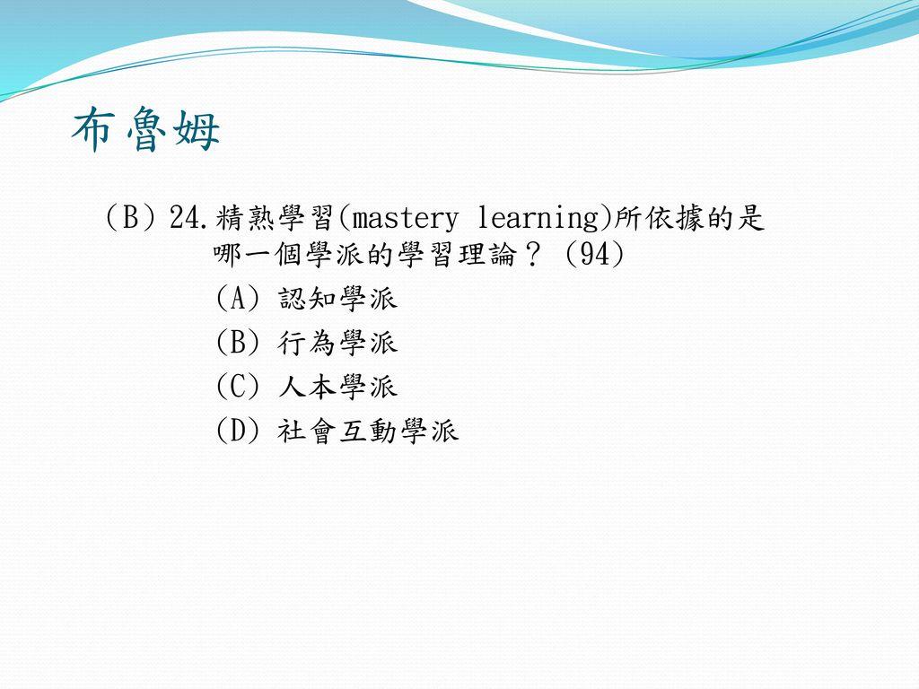 布魯姆 (B)24.精熟學習(mastery learning)所依據的是 哪一個學派的學習理論? (94) (A) 認知學派 (B) 行為學派 (C) 人本學派 (D) 社會互動學派