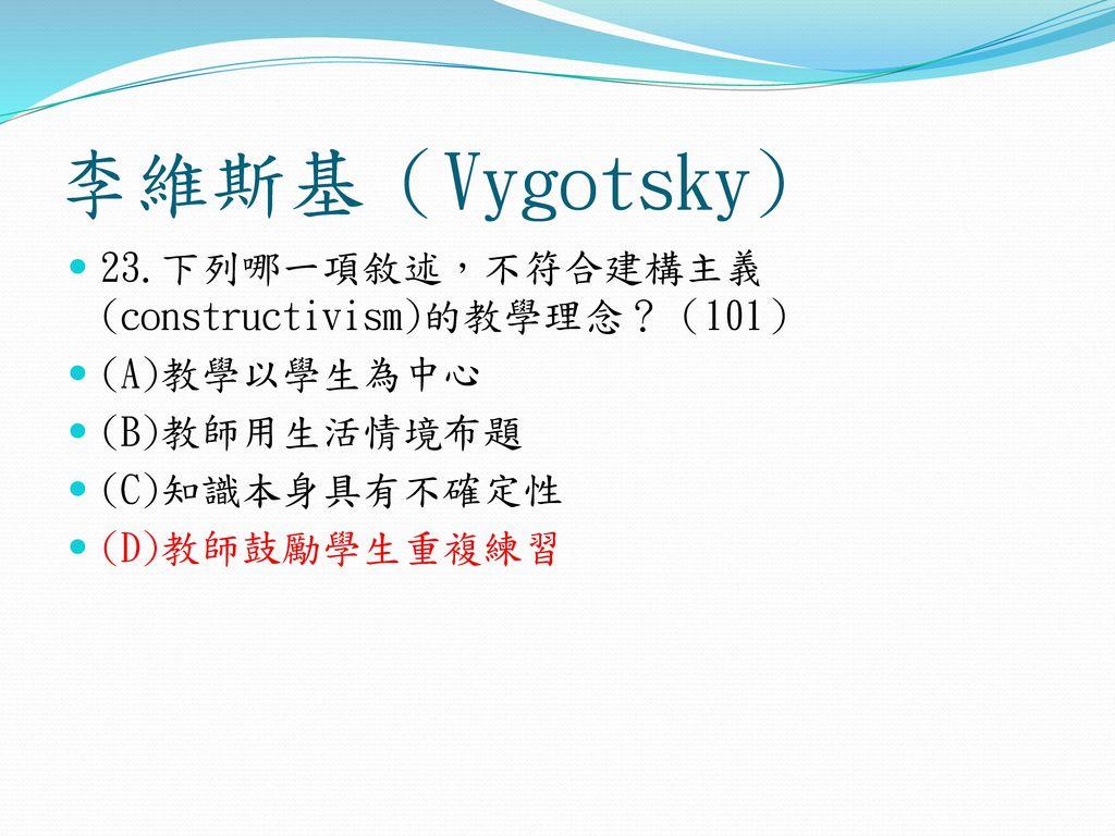 李維斯基(Vygotsky) 23.下列哪一項敘述,不符合建構主義(constructivism)的教學理念?(101)
