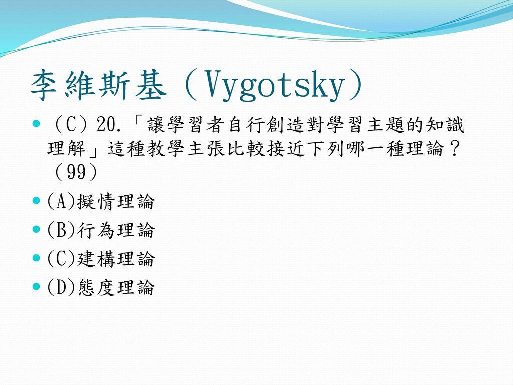李維斯基(Vygotsky) (C)20.「讓學習者自行創造對學習主題的知識理解」這種教學主張比較接近下列哪一種理論?(99)