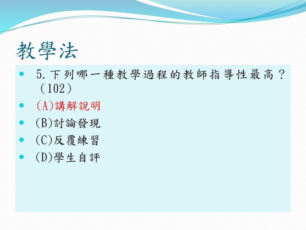 教學法 5.下列哪一種教學過程的教師指導性最高? (102) (A)講解說明 (B)討論發現 (C)反覆練習 (D)學生自評