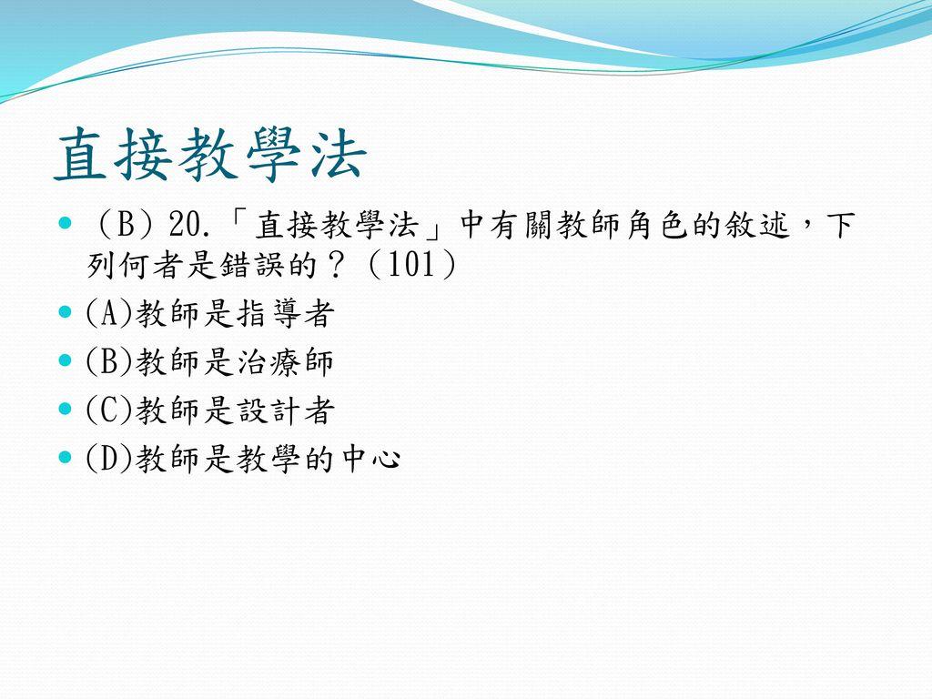 直接教學法 (B)20.「直接教學法」中有關教師角色的敘述,下列何者是錯誤的?(101) (A)教師是指導者 (B)教師是治療師