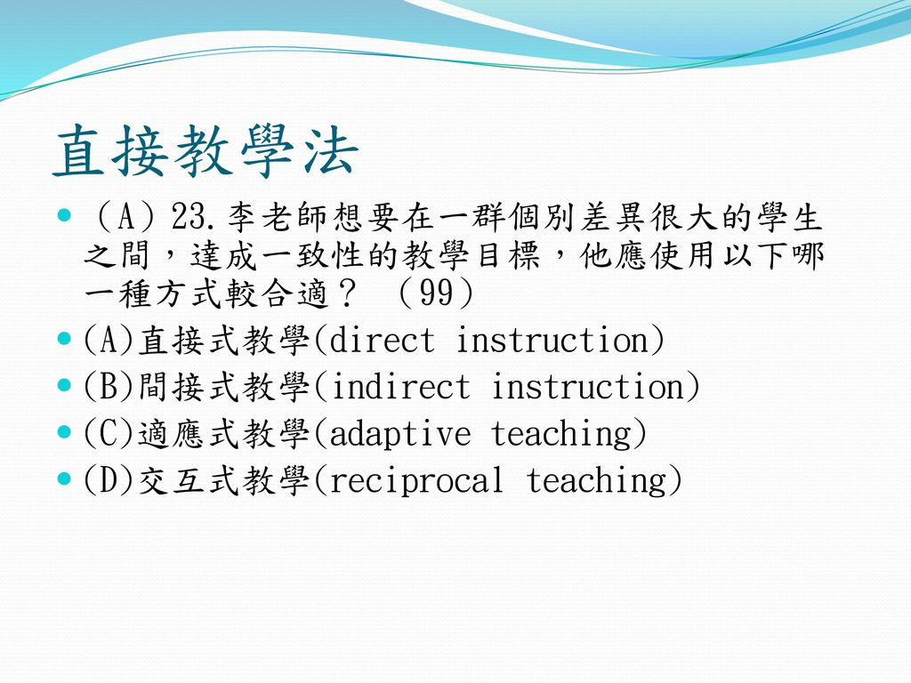 直接教學法 (A)23.李老師想要在一群個別差異很大的學生之間,達成一致性的教學目標,他應使用以下哪一種方式較合適? (99)