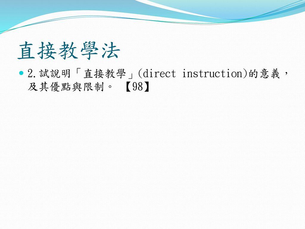 直接教學法 2.試說明「直接教學」(direct instruction)的意義,及其優點與限制。 【98】
