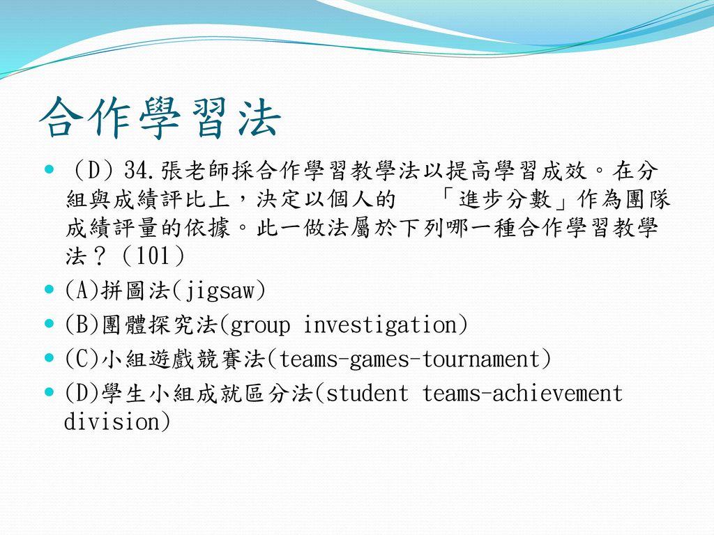合作學習法 (D)34.張老師採合作學習教學法以提高學習成效。在分組與成績評比上,決定以個人的 「進步分數」作為團隊成績評量的依據。此一做法屬於下列哪一種合作學習教學法?(101) (A)拼圖法(jigsaw)