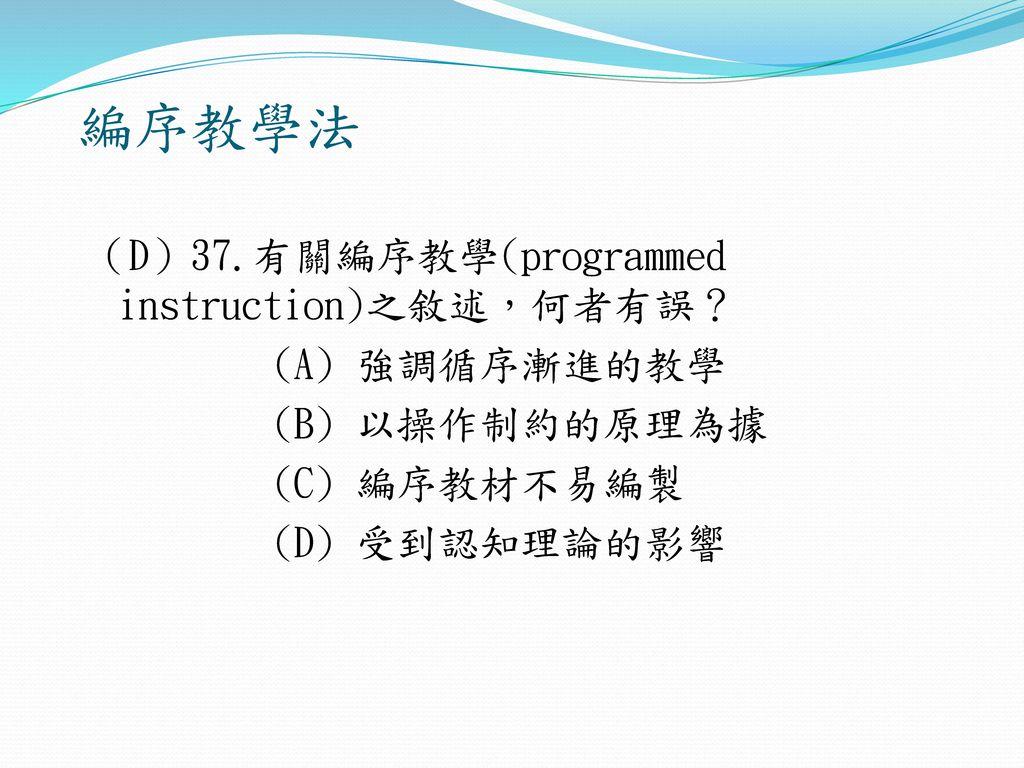 編序教學法 (D)37.有關編序教學(programmed instruction)之敘述,何者有誤? (A) 強調循序漸進的教學 (B) 以操作制約的原理為據 (C) 編序教材不易編製 (D) 受到認知理論的影響
