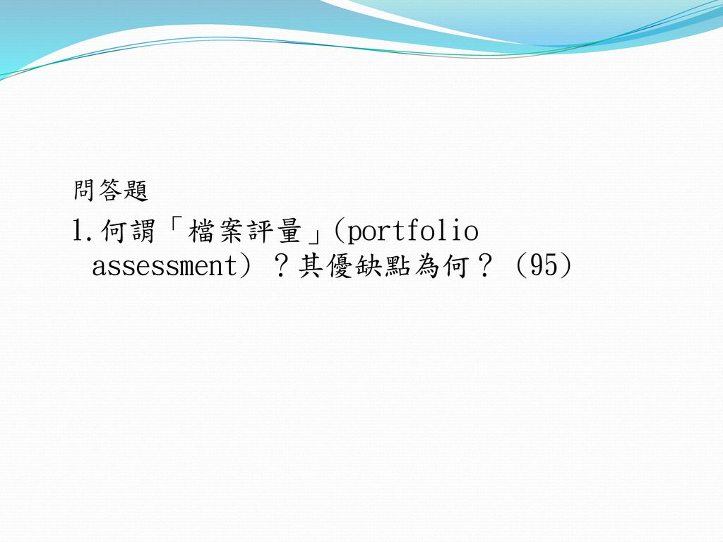 1.何謂「檔案評量」(portfolio assessment) ?其優缺點為何? (95)