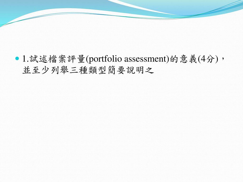 1.試述檔案評量(portfolio assessment)的意義(4分),並至少列舉三種類型簡要說明之