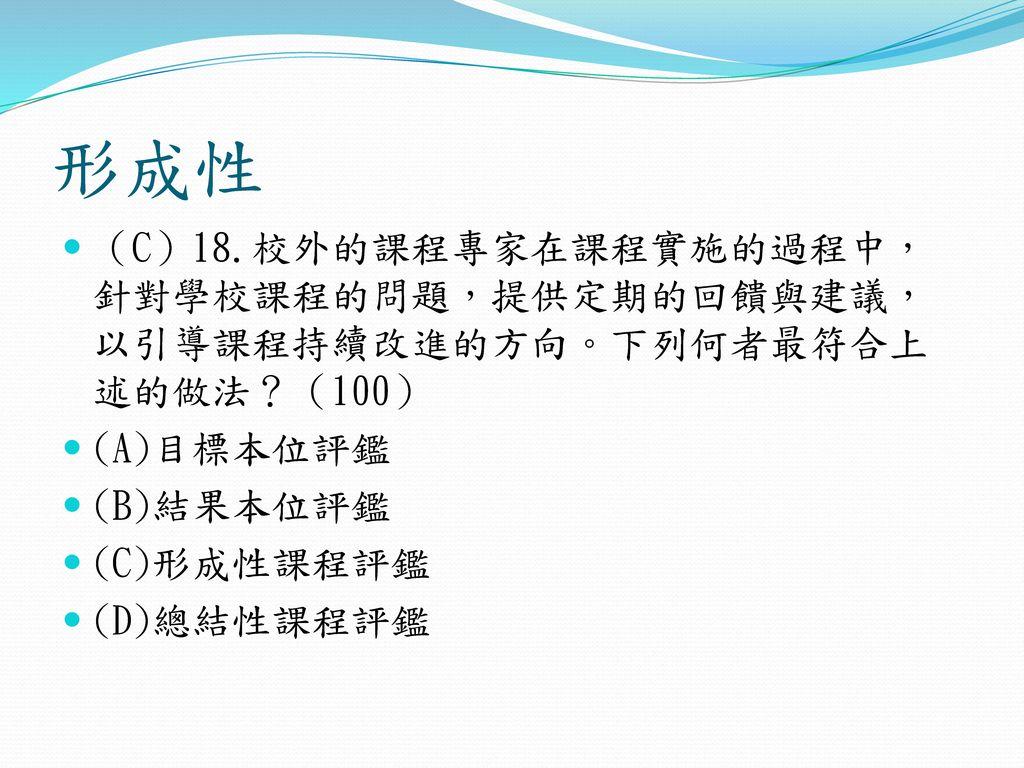 形成性 (C)18.校外的課程專家在課程實施的過程中,針對學校課程的問題,提供定期的回饋與建議,以引導課程持續改進的方向。下列何者最符合上述的做法?(100) (A)目標本位評鑑. (B)結果本位評鑑.