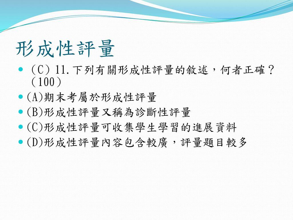 形成性評量 (C)11.下列有關形成性評量的敘述,何者正確? (100) (A)期末考屬於形成性評量 (B)形成性評量又稱為診斷性評量