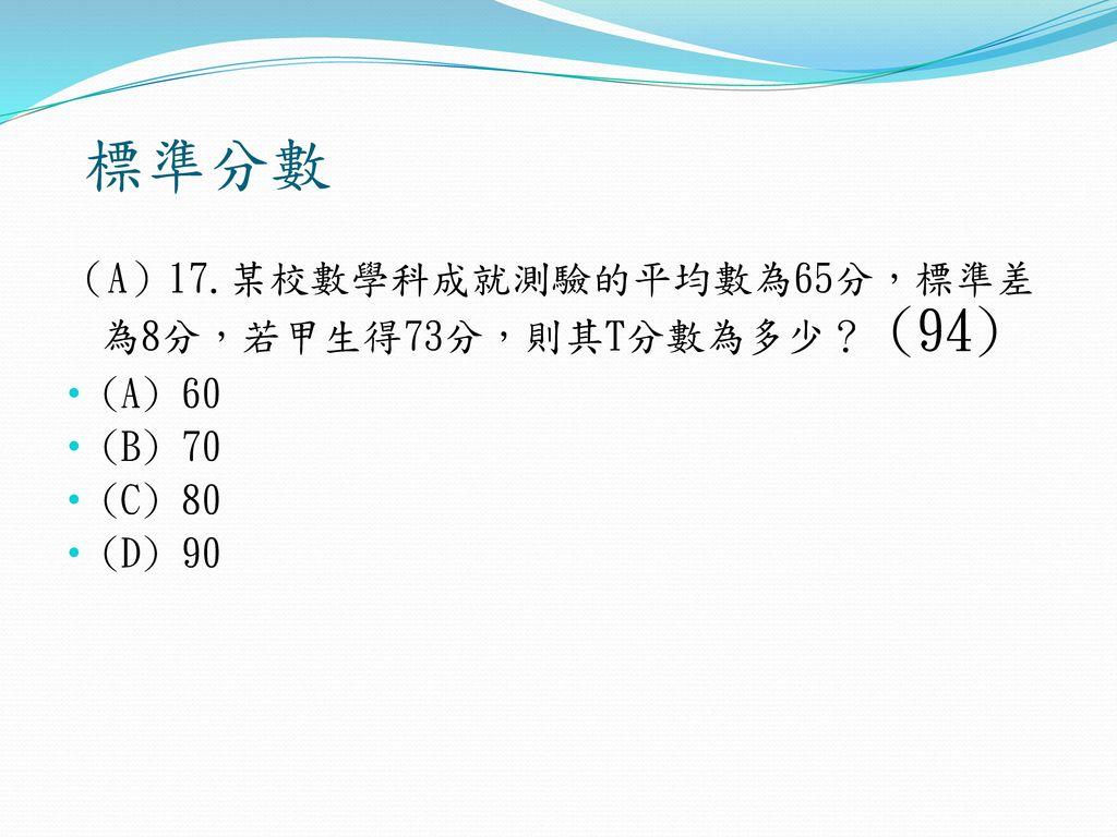 標準分數 (A)17.某校數學科成就測驗的平均數為65分,標準差為8分,若甲生得73分,則其T分數為多少? (94) (A) 60