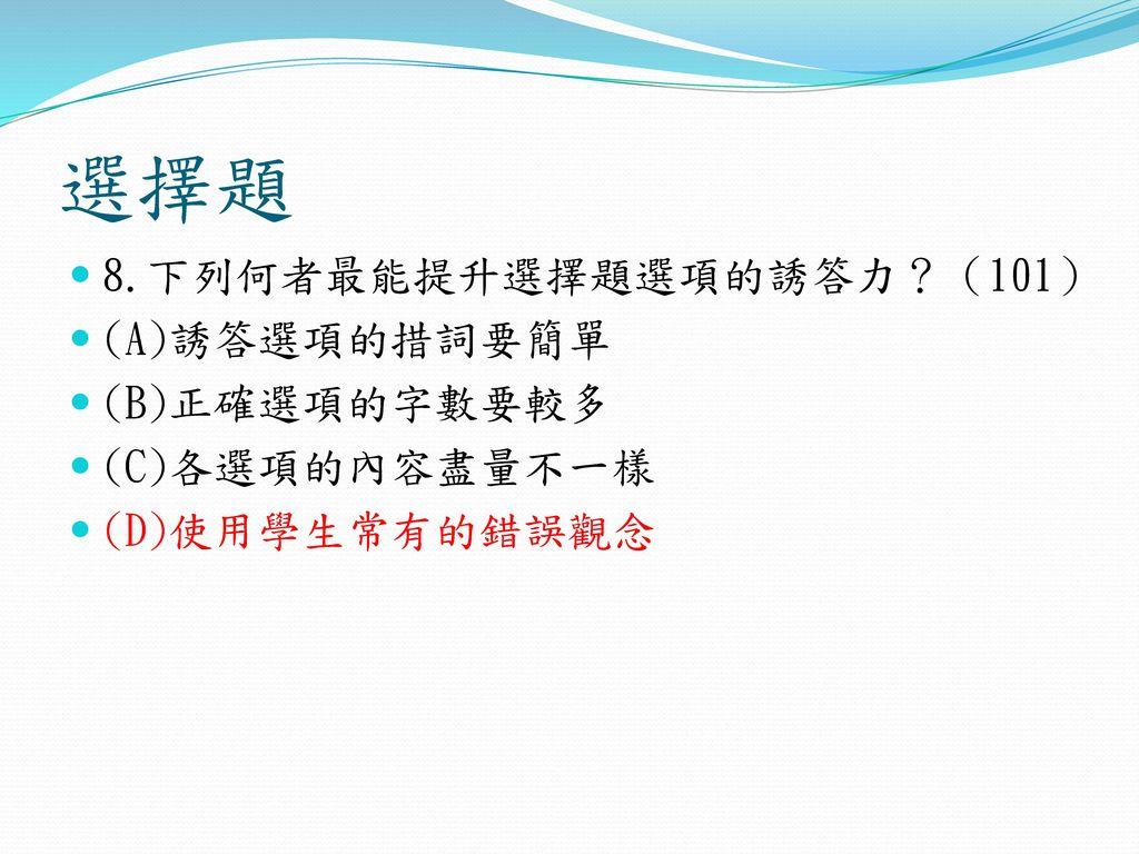 選擇題 8.下列何者最能提升選擇題選項的誘答力?(101) (A)誘答選項的措詞要簡單 (B)正確選項的字數要較多