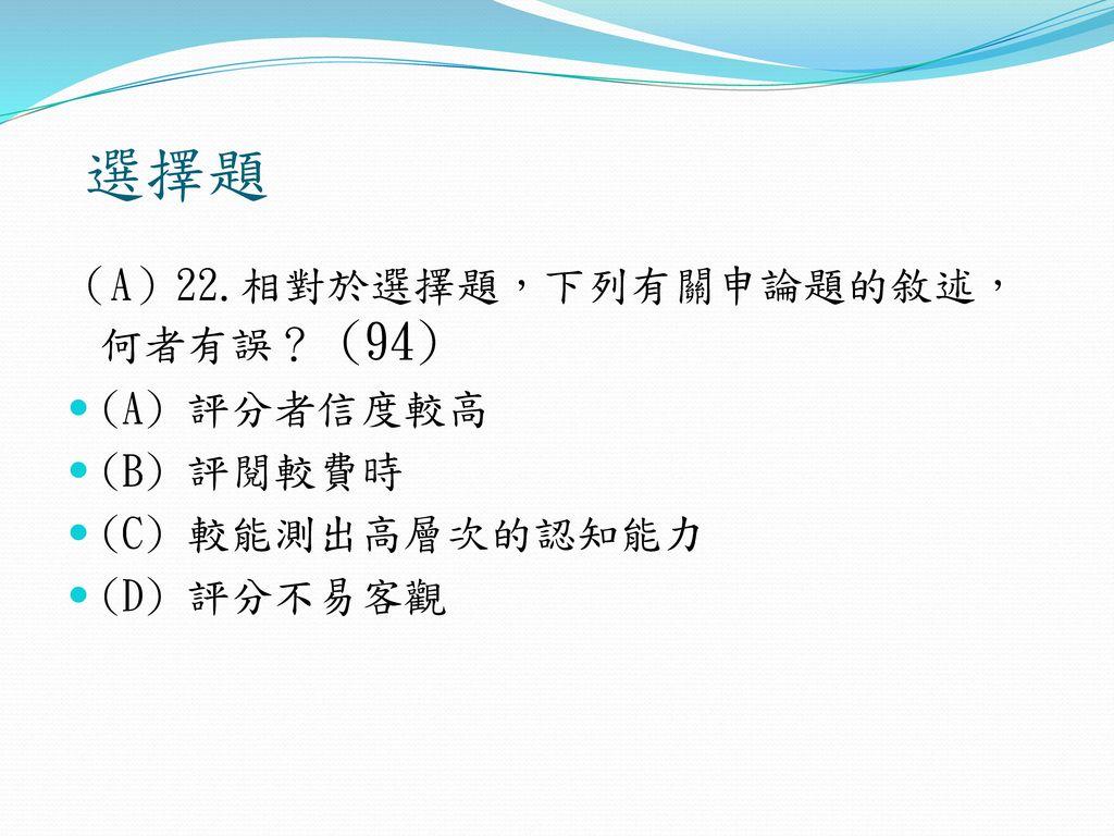 選擇題 (A)22.相對於選擇題,下列有關申論題的敘述,何者有誤? (94) (A) 評分者信度較高 (B) 評閱較費時