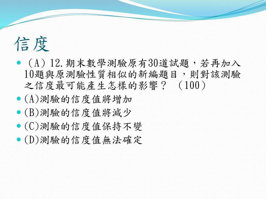 信度 (A)12.期末數學測驗原有30道試題,若再加入10題與原測驗性質相似的新編題目,則對該測驗之信度最可能產生怎樣的影響? (100)