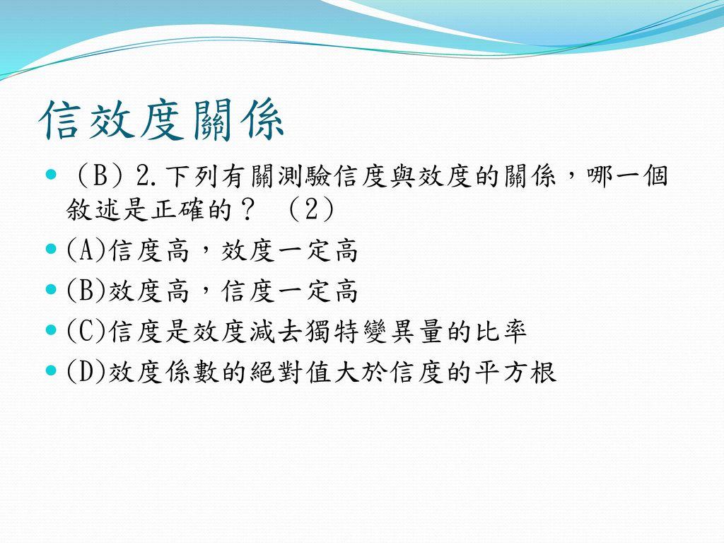 信效度關係 (B)2.下列有關測驗信度與效度的關係,哪一個敘述是正確的? (2) (A)信度高,效度一定高 (B)效度高,信度一定高