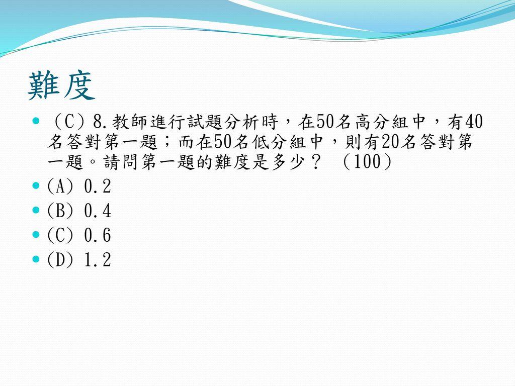 難度 (C)8.教師進行試題分析時,在50名高分組中,有40名答對第一題;而在50名低分組中,則有20名答對第一題。請問第一題的難度是多少? (100) (A) 0.2. (B) 0.4. (C) 0.6.